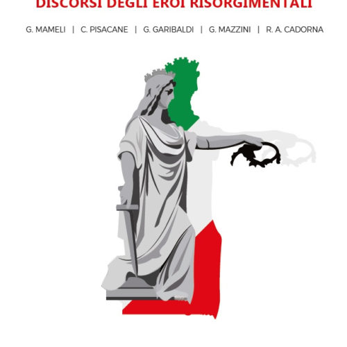 «ROMA O MORTE. DISCORSI DEGLI EROI RISORGIMENTALI». RIPRENDIAMO IN MANO LA NOSTRA STORIA